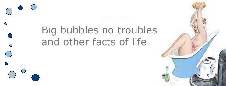 Big bubbles, no troubles and other facts of life.