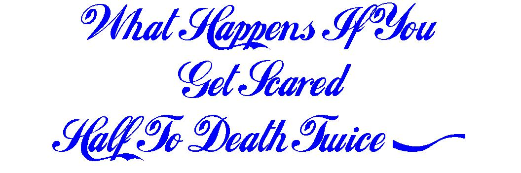 What happens if u get scared half to death twice?