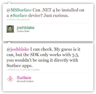 joshblake: @MSSurface Can .NET 4 be installed on a #Surface device? Just curious. / surface: @joshblake I can check. My guess is it can, but the SDK only works with 3.5, you wouldn't be using it directly with Surface apps.