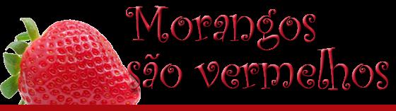 Morangos sao vermelhos