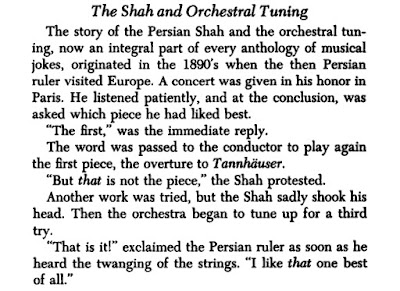 The story of the Persian Shah and the orchestral tuning, now an integral part of every anthology of musical jokes, originated in the 1890's when the then Persian ruler visited Europe. A concert was given in his honor in Paris. He listened patiently, and at the conclusion, was asked which piece he had liked best.