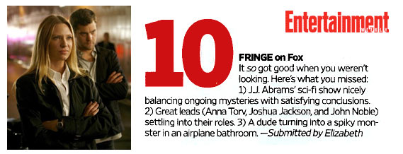 Entertainment Weekly's Must List: The Top 10 Things We Love This week (2/27/2009) - #10 FRINGE on Fox, It *so* got good when you weren't looking. Here's what you missed: 1) J.J. Abrams' sci-Fi show nicely balancing ongoing mysteries with satisfying conclusions. 2) Great leads (Anna Torv, Joshua Jackson, and John Noble) settling into their roles. 3) A dude turning into a spiky monster in an airplane bathroom. - submitted by Elizabeth
