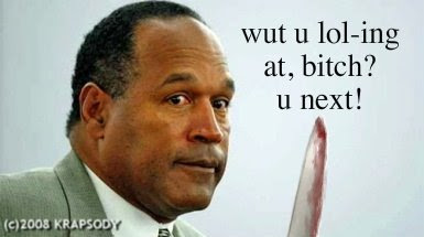 oj simpson mad/oj sayz no lulz srsly/what you lol-ing at bitch