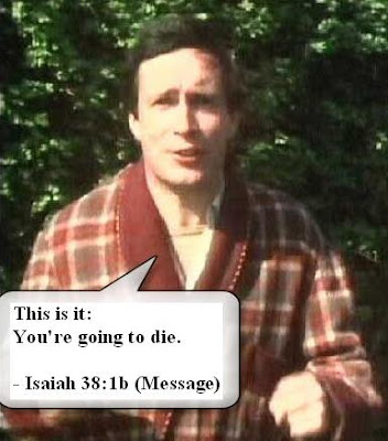 This is it: You're going to die. - Isaiah 38:1b (Message)