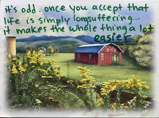 It's odd.  Once you accept that life is simply longsuffering... it makes the whole thing a lot easier.