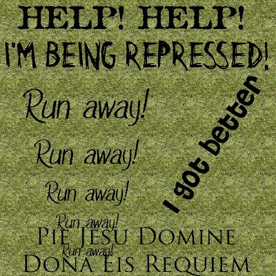 Help! Help! I'm being repressed Run away! Run away! Run away! Run away! Run away!  I got better Pie Jesu Domine Dona Eis Requiem