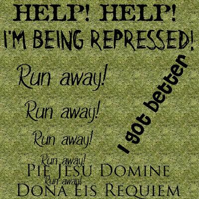 Help! Help! I'm being repressed Run away! Run away! Run away! Run away! Run away!  I got better Pie Jesu Domine Dona Eis Requiem