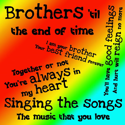 I love you brother  I am your brother Your best friend forever  Singing the songs The music that you love  Brothers 'till the end of time  Together or not You're always in my heart  You hurt your feelings  And you will rain no more