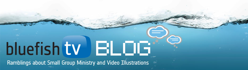 THE BLUEFISH TV BLOG : Ramblings about Small Group Ministry and Video Sermon Illustrations