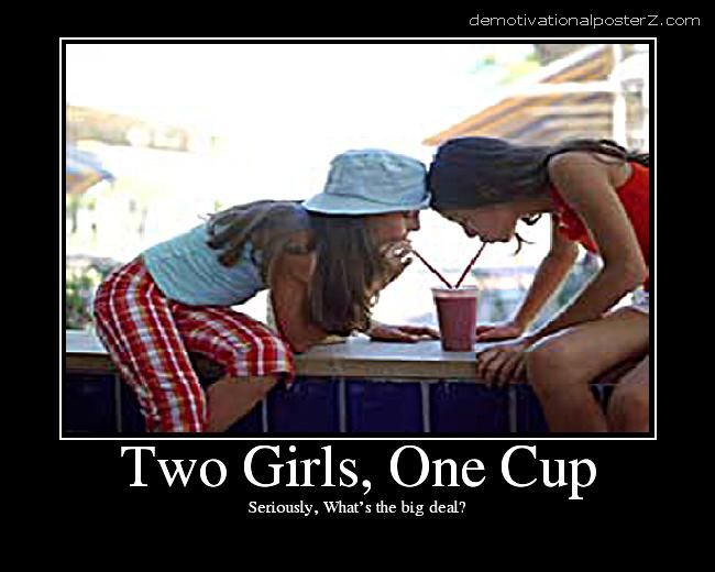 Two girls, one cup what's the big deal motivational
