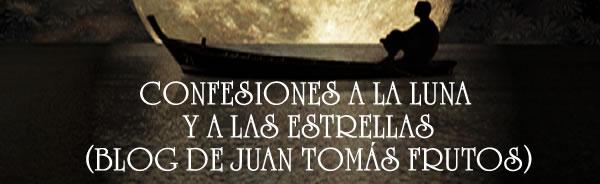 CONFESIONES A LA LUNA Y A LAS ESTRELLAS (BLOG DE JUAN TOMÁS FRUTOS)