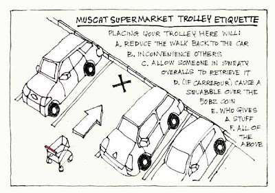 MUSCAT SUPERMARKET ETIQUETTE: Placing your trolley here will: A. Reduce the walk back to the car. B. Inconvenience others. C. Allow someone in sweaty overalls to retrieve it. D. (If Carrefour) Cause a squabble over the 500bz coin. E. Who gives a stuff. F. All of the above.