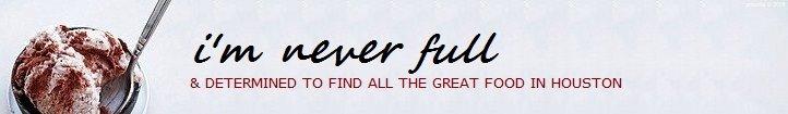 i'm never full - houston restaurant and food blog