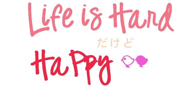 Life is Hard だけどHappy
