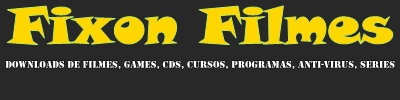 FIXON FILMES Downloads de Filmes, Games, CDS, Cursos, Programas, Anti-Virus, Series