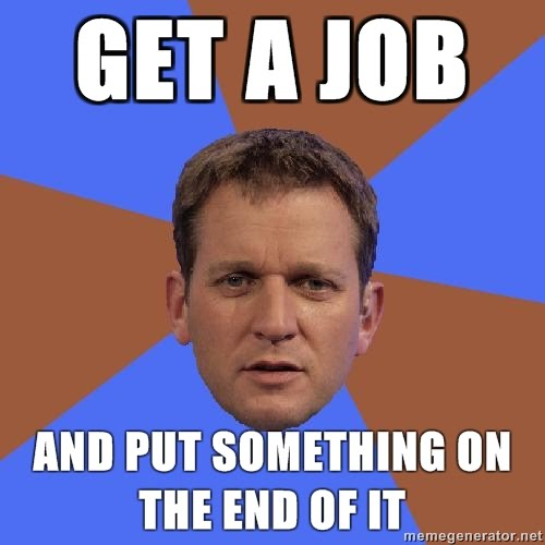 http://2.bp.blogspot.com/_e27VkFyRM2M/TFQz3wewMdI/AAAAAAAAC1A/NWE2-5wBy18/s1600/Illogical-Jeremy-Kyle-get-a-job-and-put-something-on-the-end-of-it.jpg