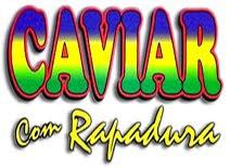 http://2.bp.blogspot.com/_eM0KXqvVzi8/TBG3KDIi5aI/AAAAAAAAAiE/xPk1Fys_8ak/s1600/Caviar+Com+Rapadura.jpg