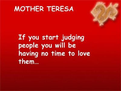 """If you start judging people you will be having no time to love them"""