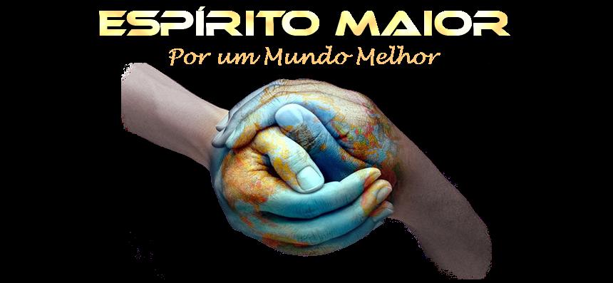 ESPÍRITO MAIOR - Por um Mundo Melhor
