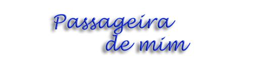 .:PASSAGEIRA DE MIM:.