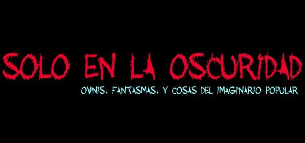 SOLO EN LA OSCURIDAD - OVNIS Y FANTASMAS