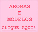 NOVOS AROMAS E MODELOS:
