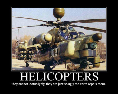 Helicopters - They cannot actually fly, they are just so ugly the earth repels them