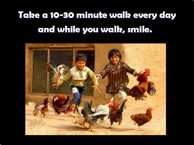 Take a 10-30 minute walk every day and while you walk,smile.