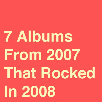 7 Albums From 2007 That Rocked In 2008