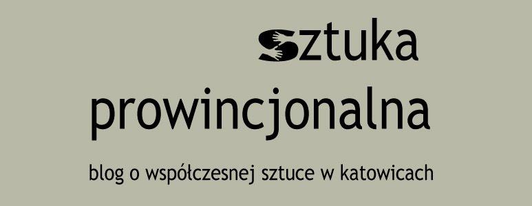 sztuka prowincjonalna - blog o współczesnej sztuce w Katowicach - about art in Kattowitz