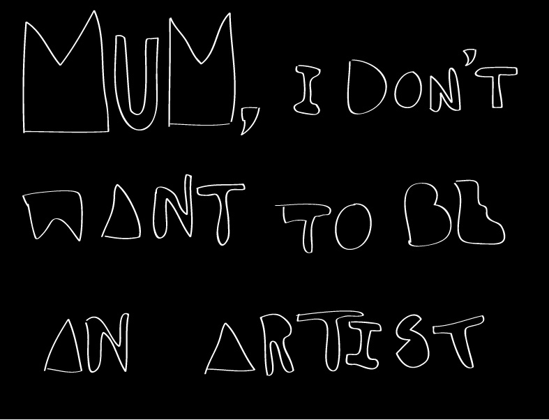 mum, i don't want to be an ARTIST
