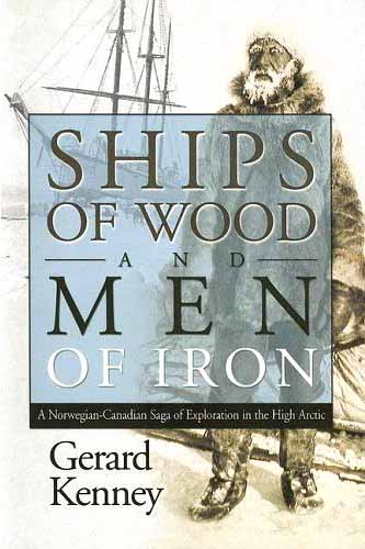 """Ships of Wood and Men of Iron - A Norwegian-Canadian Saga of Exploration in the High Arctic"""
