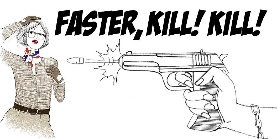 Faster, Kill! Kill!