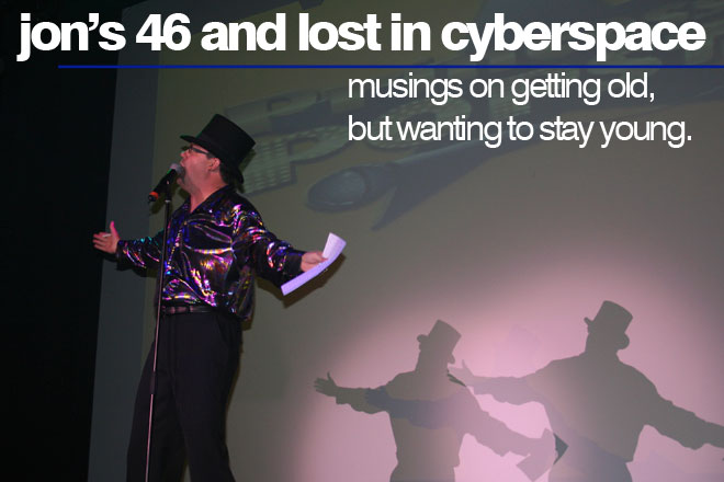 Jon's 46 and Lost in Cyberspace