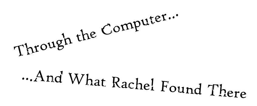 Through the Computer - And What Rachel Found There