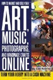 How to Market and Sell Your Art, Music, Photographs, & Handmade Crafts Online: Turn Your Hobby into