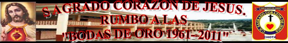 "COLEGIO SAGRADO CORAZON DE JESUS - CHOTA. RUMBO A LAS BODAS DE ORO ""1961-2011"""