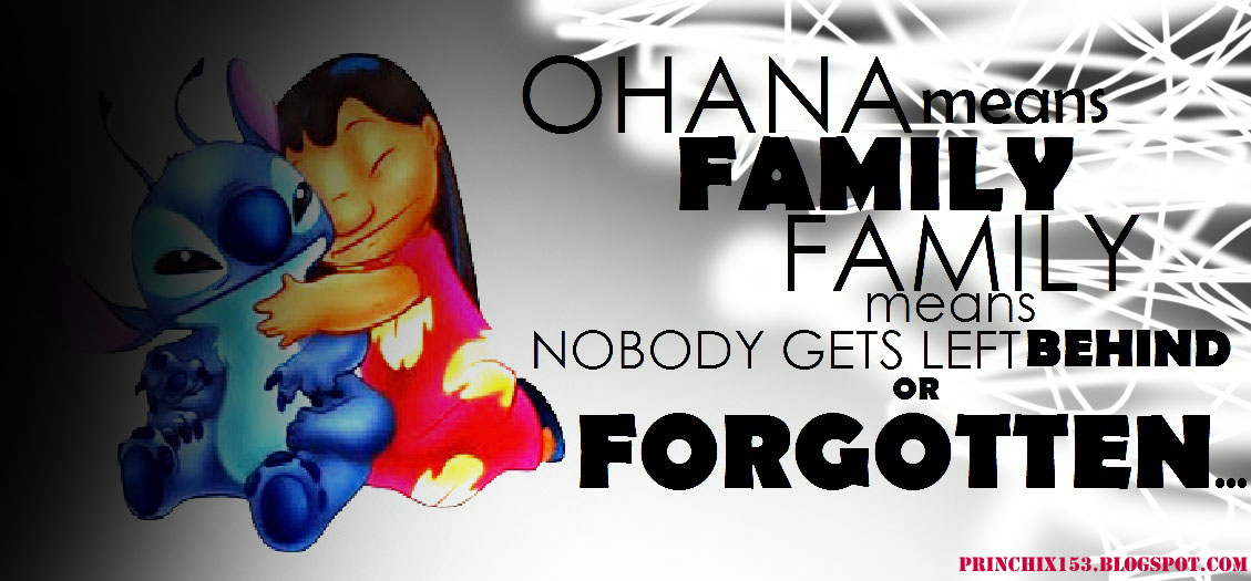 """Ohana means Family, Family means nobody gets Left behind or forgotten"""