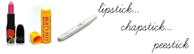 lipstick...chapstick...peestick