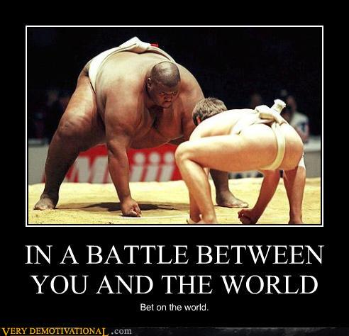 In a Battle Between You and the World
