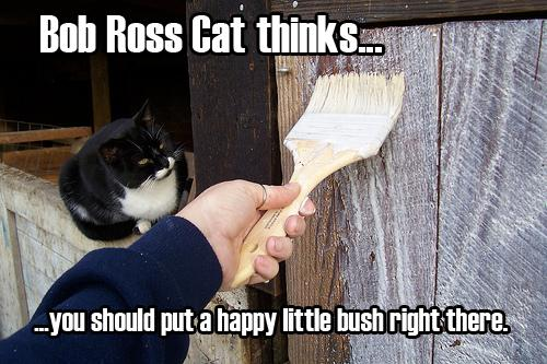 Bob Ross Cat thinks... ...you should put a happy little bush right there.