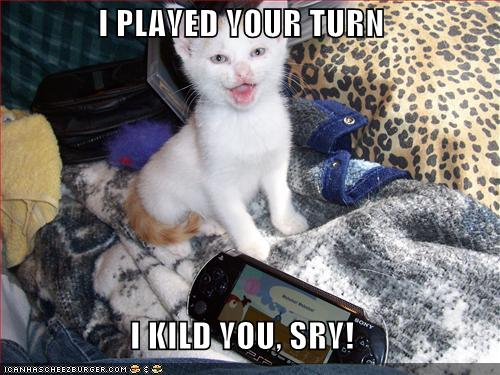 I PLAYED YOUR TURN I KILD YOU, SRY!