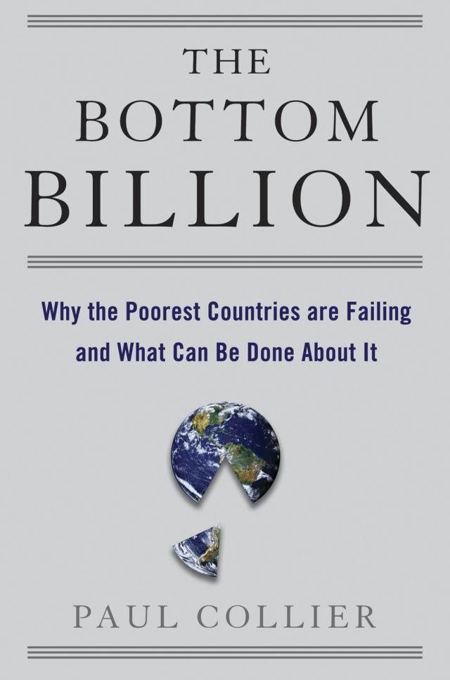 the bottom billion paul collier Library of congress cataloging-in-publication data collier, paul the bottom billion : why the poorest countries are failing and what can be done about it / by paul collier p cm isbn 978-0-19-531145-7 (cloth) 1 poor—developing countries 2 poverty—developing countries i title hc79p6c634 2007 3389009172'4.