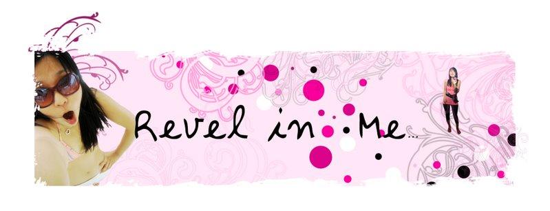 Revel in me...