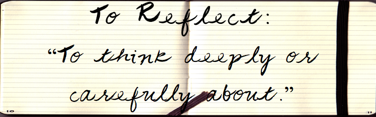 "To Reflect: ""To Think Deeply or Carefully About."""