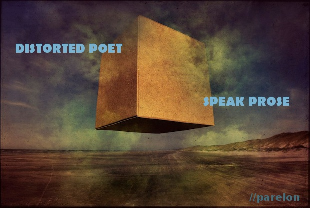 Distorted poet, speak prose