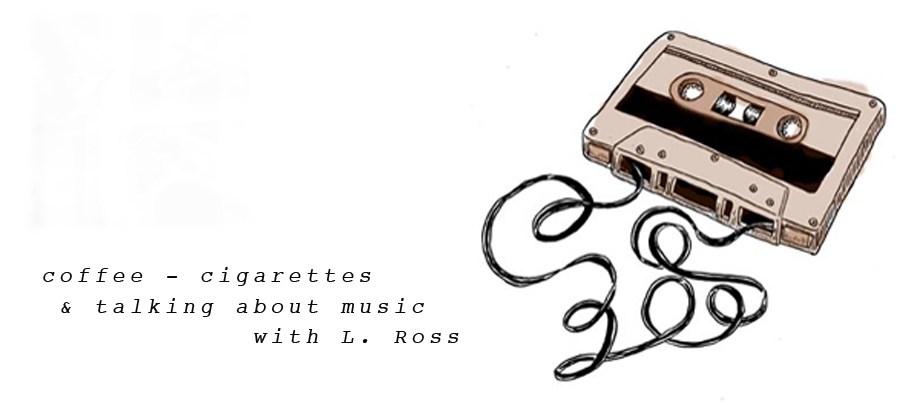 coffee - cigarettes & talking about music with L.Ross