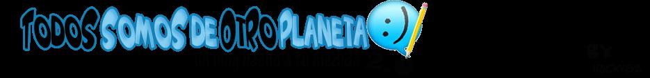 Todos SomoS de OtRo Planeta