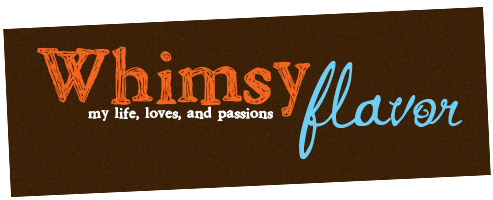 Whimsy Flavor: My life, loves, and passions