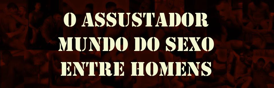 O Assustador Mundo do Sexo Entre Homens